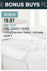 Bonus 19.97 Any size Exclusively ours! LivingQuarters Select  mattress pads. Shop now.