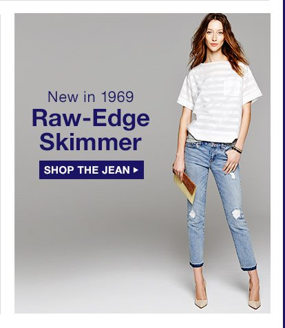 New in 1969 | Raw-Edge Skimmer | SHOP THE JEAN