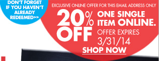 DON'T FORGET IF YOU HAVEN'T ALREADY REDEEMED EXCLUSIVE ONLINE OFFER FOR THIS EMAIL ADDRESS ONLY 20% OFF ONE SINGLE ITEM ONLINE. OFFER EXPIRES 3/31/14 SHOP NOW