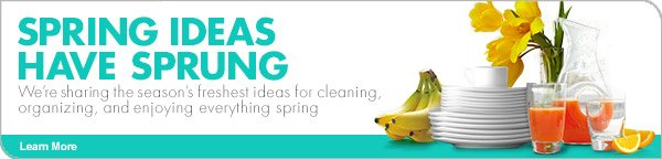 SPRING IDEAS HAVE SPRUNG We're sharing the season's freshest ideas for cleaning, organizing, and enjoying everything spring. Learn More