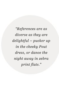 References are as diverse as they are delightful - pucker up in the cheeky Pout dress, or dance the night away in zebra print flats.