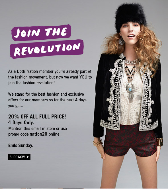 Join The Revolution. As a Dotti Nation member you're already part of the fashion movement, but now we want YOU to join the fashion revolution! We stand for the best fashion and exclusive offers for our members so for the next 4 days you get... 20% Off All Full Price! 4 Days Only. Mention this email in store or use promo code nation20 online. Ends Sunday. Shop Now