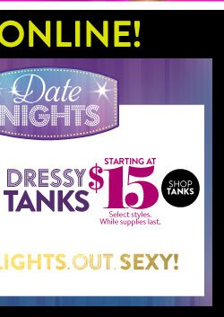 Dressy Tanks starting at $15. Select styles. While supplies last. SHOP TANKS