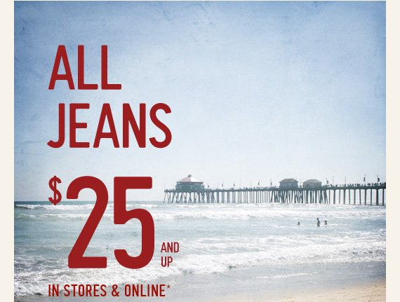 ALL JEANS $25 AND UP IN STORES  & ONLINE*