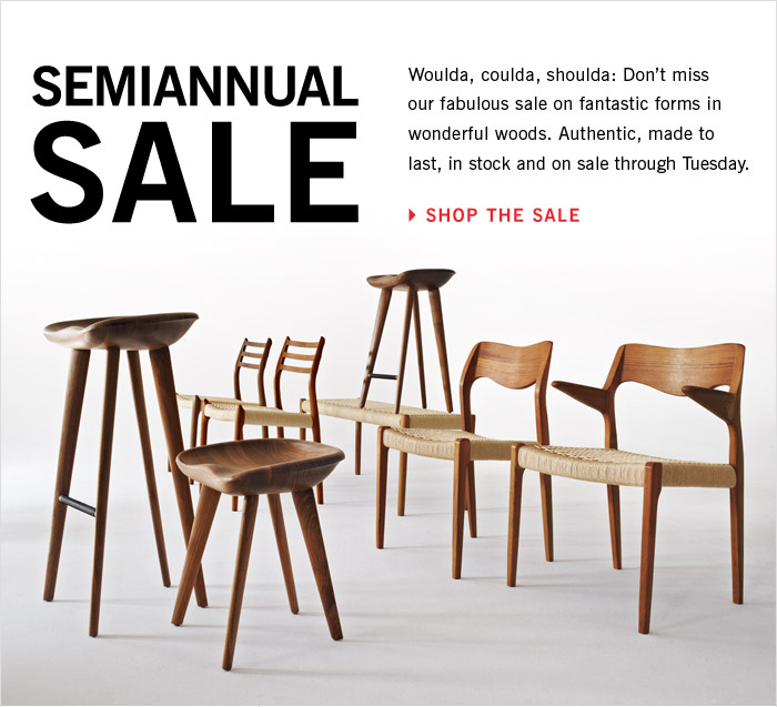 Semiannual Sale: Woulda, coulda, shoulda: Don't™t miss our fabulous sale on fantastic forms in wonderful woods. Authentic, made to last, in stock and on sale through Tuesday. SHOP THE SALE