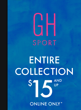 GH SPORT ENTIRE COLECTION $15 AND UP ONLINE ONLY*