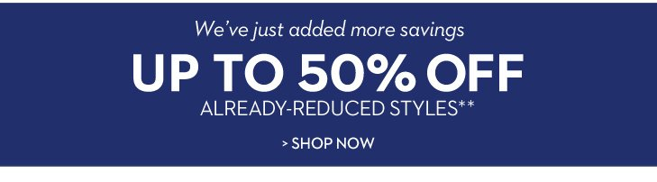 We've just added more savings UP TO 50% OFF already-reduced styles**.  »SHOP NOW