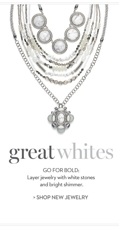 Great Whites. Go for Bold: layer jewelry with white stones and bright shimmer.  »SHOP THE JEWELRY