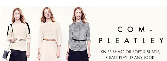 Com–Pleatley Knife-Sharp Or Soft & Subtle, Pleats Play Up Any Look.