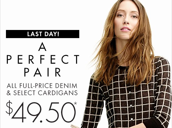 Last Day!  A Perfect Pair  All Full–Price Denim & Select Cardigans $49.50*