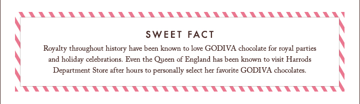 SWEET FACT Royalty throughout history have been known to love GODIVA
