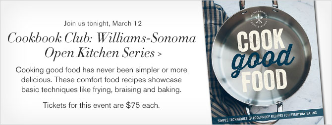Join us tonight, March 12 - Cookbook Club: Williams-Sonoma Open Kitchen Series - Cooking good food has never been simpler or more delicious. These comfort food recipes showcase basic techniques like frying, braising and baking. - Tickets for this event are $75 each.