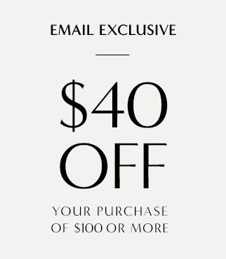 EMAIL EXCLUSIVE | $40 OFF YOUR PURCHASE OF $100 OR MORE