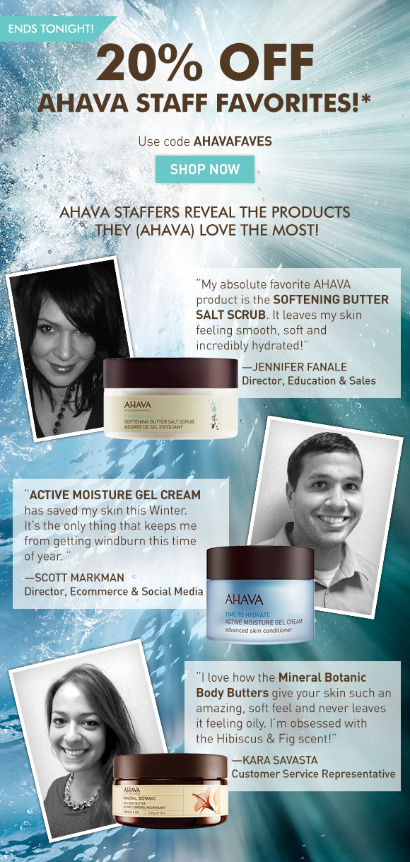 20% off AHAVA staff favorites!*  ends tonight! Use code AHAVAFAVES Shop Now AHAVA staffers reveal the products the (AHAVA) love the most! 'My absolute favorite AHAVA product is the Softening Butter Salt Scrub. It leaves my skin feeling smooth, soft and incredibly hydrated!' SHOP NOW Jennifer Fanale Director, Education & Sales 'Active Moisture Gel Cream has saved my skin this Winter. It's the only thing that keeps me from getting windburn this time of year.' Scott Markman Director, Ecommerce & Social Media 'I love how the Mineral Botanic Body Butters give your skin such an amazing, soft feel and never leaves it feeling oily. I'm obsessed with the Hibiscus & Fig scent!' SHOP NOW Kara Savasta Customer Service Representative
