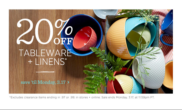 20% Off Tableware + Linens*. Save 'til Monday, 3.17