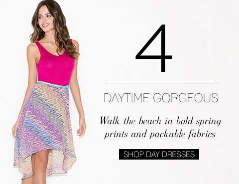 Walk the beach in bold spring prints and packable fabrics. SHOP DAY DRESSES