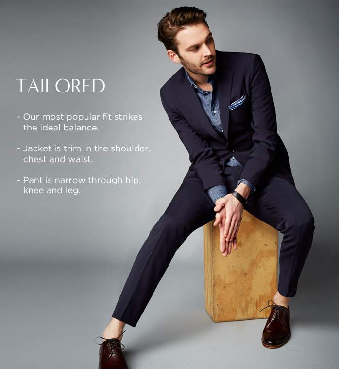 TAILORED - Our most popular fit strikes the ideal balance - Jacket is trim in the shoulder,  chest and waist - Pant is narrow through hip, knee and leg.