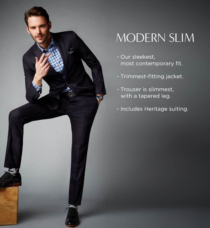MODERN SLIM - Our sleekest, most contemporary fit - Trimmest-fitting jacket - Trouser is slimmest, with a tapered leg - Includes Heritage suiting.