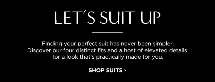 LET'S SUIT UP. Finding your perfect suit has never been simpler. Discover our four distinct fits and a host of elevated details for a look that's practically made for you. SHOP SUITS