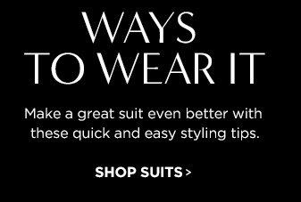 WAYS TO WEAR IT. Make a great suit even better with these quick and easy styling tips. SHOP SUITS