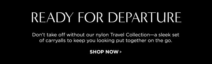 READY FOR DEPARTURE. Don't take off without our nylon Travel Collection-a sleek set of carryalls to keep you looking put together on the go. SHOP NOW