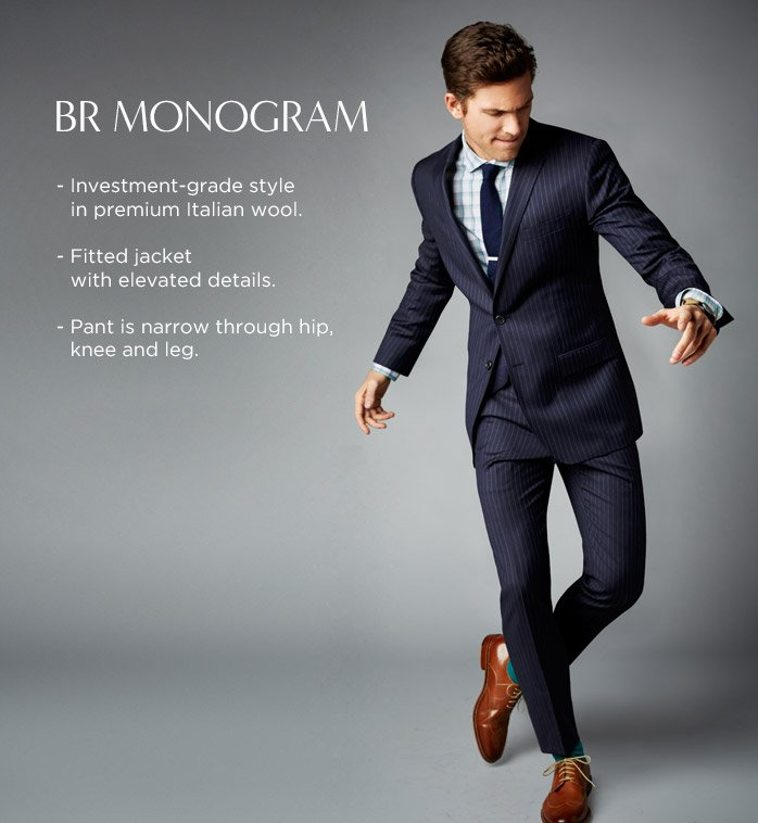 BR MONOGRAM - Investment-grade style in premium Italian wool - Fitted jacket with elevated details - Pant is narrow through hip, knee and leg.