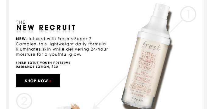 THE NEW RECRUIT New. Infused with Fresh's Super 7 Complex, this lightweight daily formula illuminizes skin while delivering 24-hour moisture for a youthful glow. Fresh Lotus Youth Preserve Radiance Lotion, $32 SHOP NOW
