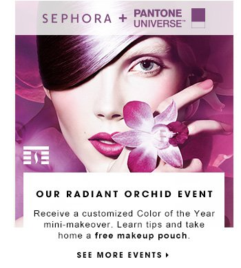 OUR RADIANT ORCHID EVENT Receive a customized Color of the Year mini-makeover. Learn tips to wearing the whole collection. Take home a free makeup pouch. SEE MORE EVENTS