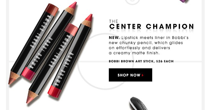 THE CENTER CHAMPION New. Lipstick meets liner in Bobbi's new chunky pencil, which glides on effortlessly and delivers a creamy matte finish. Bobbi Brown Art Sticks, $32 Each SHOP NOW