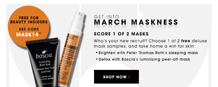 GET INTO MARCH MASKNESS SCORE 1 OF 3 MASKS Who's your new recruit? Peter Thomas Roth, Boscia, or Shiseido? Choose 1 of 3 free deluxe mask samples, and take home a win for skin: Brighten with Peter Thomas Roth's Sleeping Mask Detox with Boscia's luminizing peel-off mask Defy age with Shiseido's Benefiance Eye Mask SHOP NOW For Beauty Insiders only. Use code MASK14*