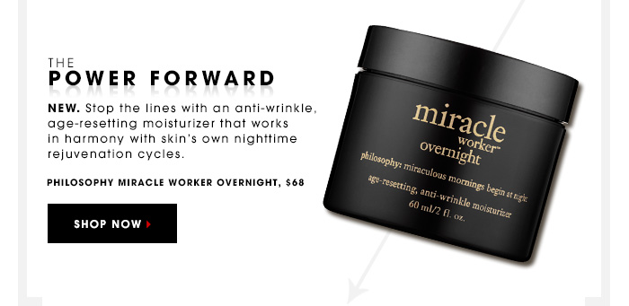 THE POWER FORWARD New. Stop the lines with an anti-wrinkle, age-resetting moisturizer that works in harmony with skin's own nighttime rejuvenation cycles. Philosophy Miracle Worker Night Moisturizer, $60 SHOP NOW