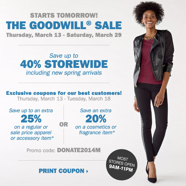 The Goodwill® Sale starts tomorrow!  Exclusive coupons for our best customers: save an extra 25% on your  regular or sale price apparel or accessory item* OR save an extra 20% on  your regular or sale price cosmetics or fragrance item* Print coupons.