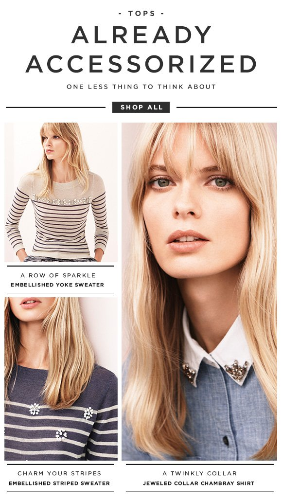 TOPS  ALREADY ACCESSORIZED  ONE LESS THING TO THINK ABOUT  SHOP ALL  A ROW OF SPARKLE EMBELLISHED YOKE SWEATER  CHARM YOUR STRIPES EMBELLISHED STRIPED SWEATER  A TWINKLY COLLAR JEWELED COLLAR CHAMBRAY SHIRT
