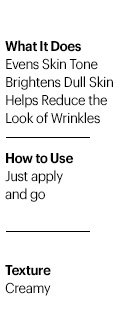 · Evens skin tone · Brightens dull skin · Helps reduce the look of wrinkles  · Texture: Creamy · How to use: Just apply and go
