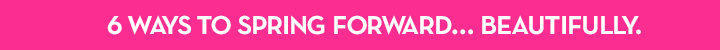 6 WAYS TO SPRING FORWARD... BEAUTIFULLY.