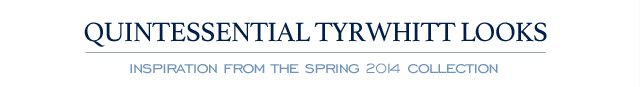 QUINTESSENTIAL TYRWHITT LOOKS - INSPIRATION FROM THE 2014 SPRING COLLECTION