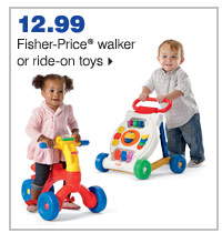 12.99 Fisher-Price® walker or ride-on toys.