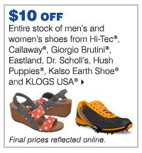 $10 off entire stock of men's and women's shoes from Callaway®, Dr. Scholl's, Eastland, Giorgio Brutini®, Hi-Tec®, Hush Puppies®, Kalso Earth Shoe® and KLOGS USA®.