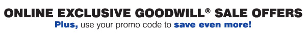 Online Exclusive Goodwill® Sale Offers - Plus, use your promo code to save even more!
