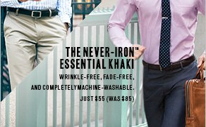 The Never-Iron™ Essential Khaki: Wrinkle-free, fade-free, and completelymachine-washable. JUST $55 (WAS $85)