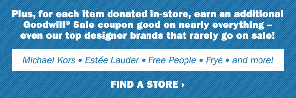 Plus, for each item donated in-store, earn an additional Goodwill® Sale coupon good on nearly everything - even our top designer brands that rarely go on sale! Michael Kors, Estée Lauder, Free People, Frye and more. Find a store.