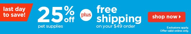 Last day to save! 25% off pets supplies plus free shipping on your  $49 order.