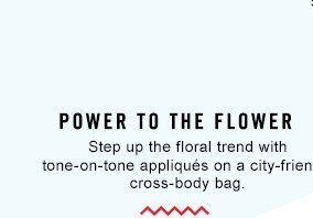 POWER TO THE FLOWER Step up the floral trend with  tone-on-tone appliqués on a city-friendly cross-body bag.