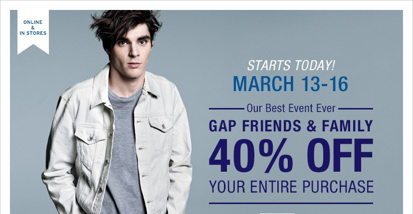 ONLINE & IN STORES | GAP FRIENDS & FAMILY | STARTS TODAY! MARCH 13-16 | 40% OFF* YOUR ENTIRE PURCHASE