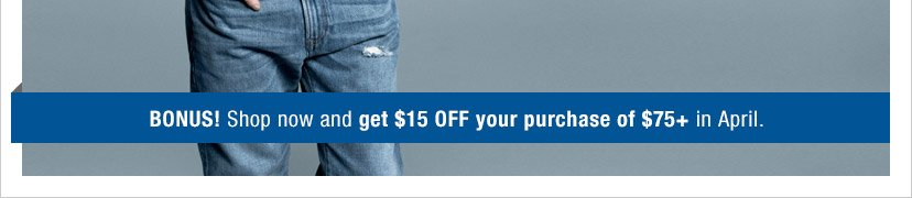 BONUS! Shop now and get $15 OFF your purchase of $75+ in April.