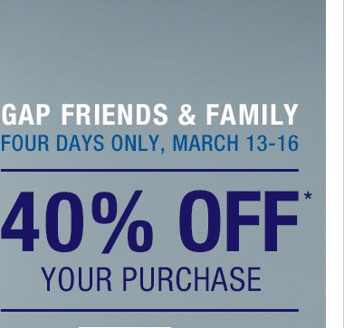 GAP FRIENDS & FAMILY   FOUR DAYS ONLY, MARCH 13–16   40% OFF* YOUR PURCHASE
