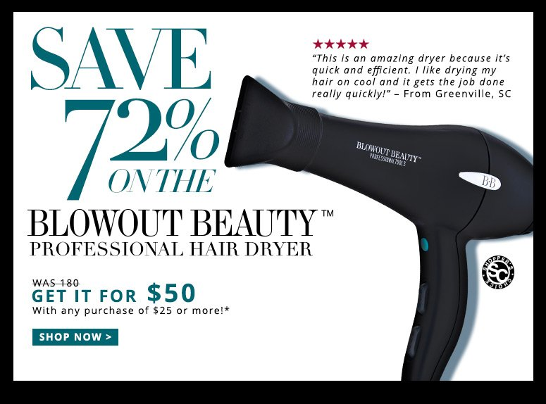"Save 72%On the Blowout Beauty Professional Hair Dryer Shopper's Choice. 5 Stars""This is an amazing dryer because it's quick and efficient. I like drying my hair on cool and it gets the job done really quickly!"" – From Greenville, SCRetail Price: $180GET IT FOR $50With any purchase of $25 or more!* Shop Now>>"