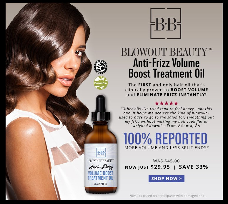"Blowout Beauty Anti-Frizz Volume Boost Treatment OilShopper's Choice. Paraben Free. 5 Stars Deck: The first and only hair oil that's clinically proven to boost volume and eliminate frizz instantly!""Other oils I've tried tend to feel heavy—not this one. It helps me achieve the kind of blowout I used to have to go to the salon for, smoothing out my frizz without making my hair look flat or weighed down!"" – From Atlanta, GA100% Reported More Volume and Less Split Ends**Results based on participants with damaged hair.Was $45.00 Now Just $29.95SAVE 33% Shop Now>>"