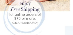 Enjoy free shipping for online orders of $75 or more. U.S. orders only
