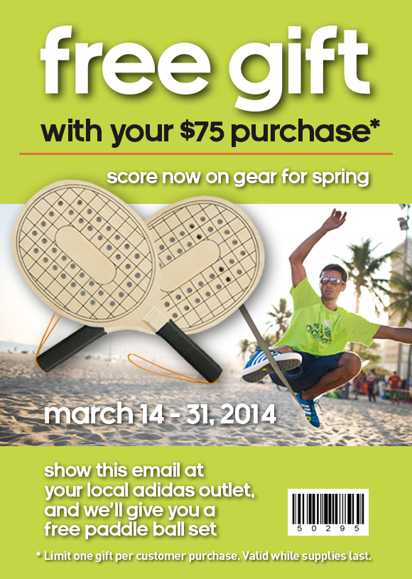 free gift with your $75 purchase*. score now on gear for spring. march 14-31, 2014. show this email at your local adidas outlet and we'll give you a free paddle ball set. *limit one gift per customer purchase. valid while supplies last.